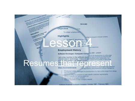 Lesson 4 Resumes that represent. What is the purpose of a résumé? to give an employer a quick, general idea of: –who you are –what qualifications you.