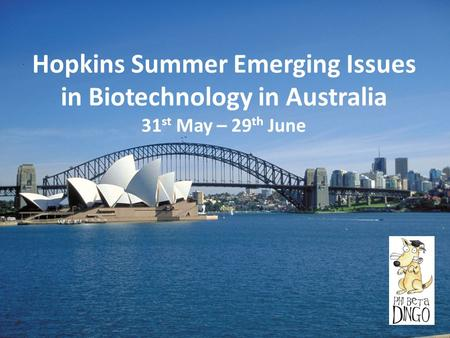 Hopkins Summer Emerging Issues in Biotechnology in Australia 31 st May – 29 th June.