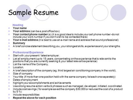 Sample Resume Heading Your name Your address (can be a post office box) Your contact phone number (s) (it is a good idea to include your cell phone number.