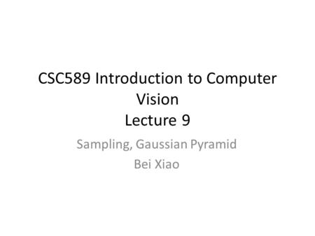 CSC589 Introduction to Computer Vision Lecture 9 Sampling, Gaussian Pyramid Bei Xiao.