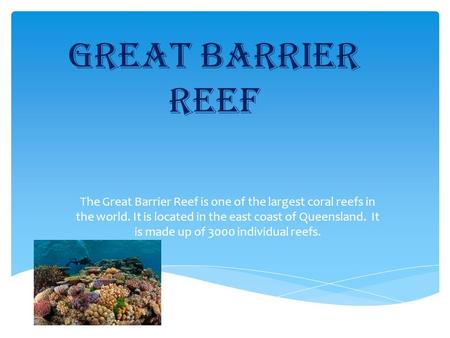 Great Barrier reef The Great Barrier Reef is one of the largest coral reefs in the world. It is located in the east coast of Queensland. It is made up.