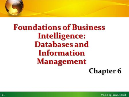 3.1 © 2010 by Prentice Hall Foundations of Business Intelligence: Databases and Information Management Chapter 6.