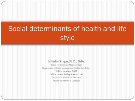Social determinants of health and life style Miloslav Klugar, Ph.D., PhDr. Social Medicine and Medical Ethics Department of Social Medicine and Health.