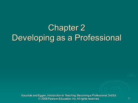 Kauchak and Eggen, Introduction to Teaching: Becoming a Professional, 3rd Ed. © 2008 Pearson Education, Inc. All rights reserved. 1 Chapter 2 Developing.