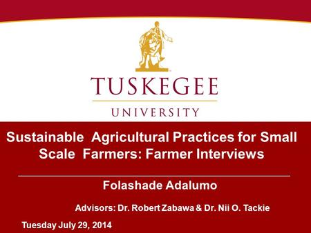 Sustainable Agricultural Practices for Small Scale Farmers: Farmer Interviews Folashade Adalumo Advisors: Dr. Robert Zabawa & Dr. Nii O. Tackie Tuesday.