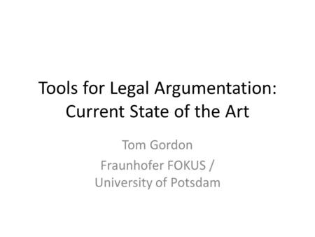 Tools for Legal Argumentation: Current State of the Art Tom Gordon Fraunhofer FOKUS / University of Potsdam.