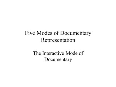 Five Modes of Documentary Representation The Interactive Mode of Documentary.