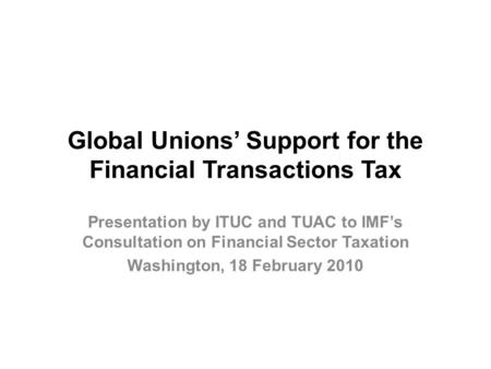 Global Unions' Support for the Financial Transactions Tax Presentation by ITUC and TUAC to IMF's Consultation on Financial Sector Taxation Washington,