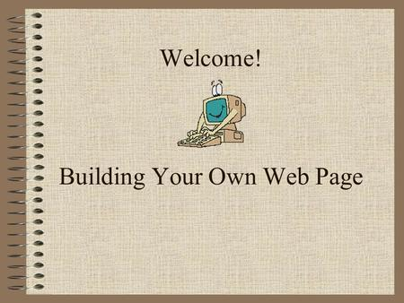 Welcome! Building Your Own Web Page. Goals for this Workshop Brief overview - What IS a web page? When should we have one and why? Content and examples.
