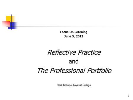 Focus On Learning June 5, 2012 Reflective Practice and The Professional Portfolio Mark Gallupe, Loyalist College 1.