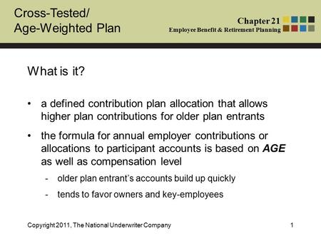 Cross-Tested/ Age-Weighted Plan Chapter 21 Employee Benefit & Retirement Planning Copyright 2011, The National Underwriter Company1 What is it? a defined.