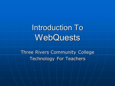 Introduction To WebQuests Three Rivers Community College Technology For Teachers.