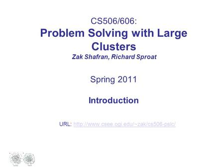 CS506/606: Problem Solving with Large Clusters Zak Shafran, Richard Sproat Spring 2011 Introduction URL: