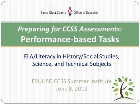 ELA/Literacy in History/Social Studies, Science, and Technical Subjects ESUHSD CCSS Summer Institute June 8, 2012 Preparing for CCSS Assessments: Performance-based.