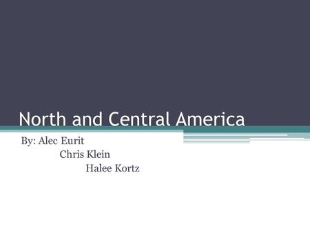 North and Central America By: Alec Eurit Chris Klein Halee Kortz.