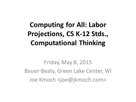 Computing for All: Labor Projections, CS K-12 Stds., Computational Thinking Friday, May 8, 2015 Bauer-Beaty, Green Lake Center, WI Joe Kmoch.