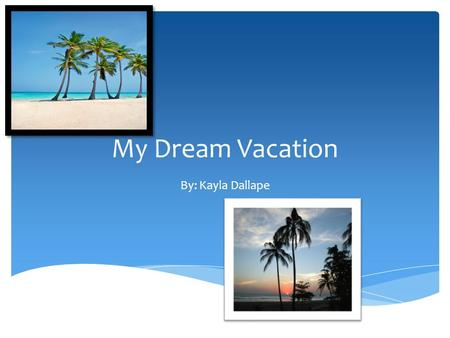 My Dream Vacation By: Kayla Dallape.