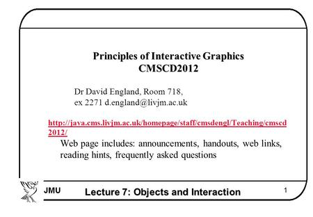 Lecture 7: Objects and Interaction 1  Principles of Interactive Graphics  CMSCD2012  Dr David England, Room 718,  ex 2271 