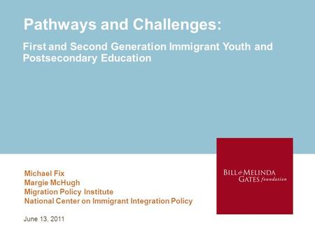 Pathways and Challenges: Michael Fix Margie McHugh Migration Policy Institute National Center on Immigrant Integration Policy First and Second Generation.