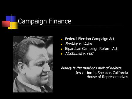 Campaign Finance Federal Election Campaign Act Buckley v. Valeo Bipartisan Campaign Reform Act McConnell v. FEC Money is the mother's milk of politics.