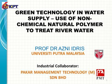 GREEN TECHNOLOGY IN WATER SUPPLY – USE OF NON- CHEMICAL NATURAL POLYMER TO TREAT RIVER WATER PROF DR AZNI IDRIS UNIVERSITI PUTRA MALAYSIA Industrial Collaborator: