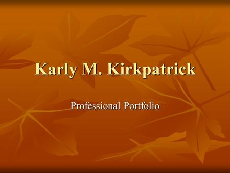 Karly M. Kirkpatrick Professional Portfolio. Table of Contents Introduction Introduction Mission Statement Mission Statement Resume Resume Courses Courses.