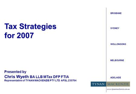 Tax Strategies for 2007 BRISBANE SYDNEY WOLLONGONG MELBOURNE ADELAIDE Presented by Chris Wyeth BA LLB MTax DFP FTIA Representative of TYNAN MACKENZIE PTY.