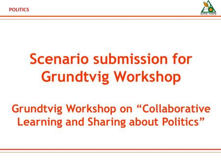 "POLITICS Scenario submission for Grundtvig Workshop Grundtvig Workshop on ""Collaborative Learning and Sharing about Politics"""