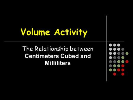 Volume Activity The Relationship between Centimeters Cubed and Milliliters.