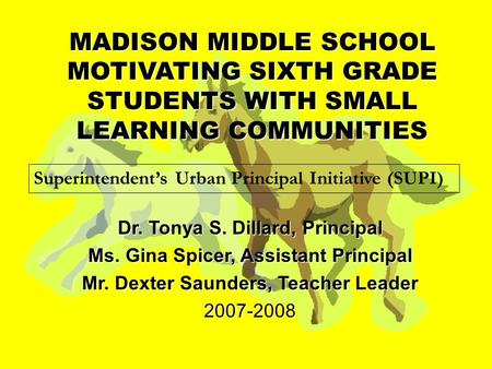MADISON MIDDLE SCHOOL MOTIVATING SIXTH GRADE STUDENTS WITH SMALL LEARNING COMMUNITIES Dr. Tonya S. Dillard, Principal Ms. Gina Spicer, Assistant Principal.