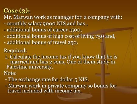 Case (3): Mr. Marwan work as manager for a company with: - monthly salary 9000 NIS and has, - additional bonus of career 1500, - additional bonus of high.