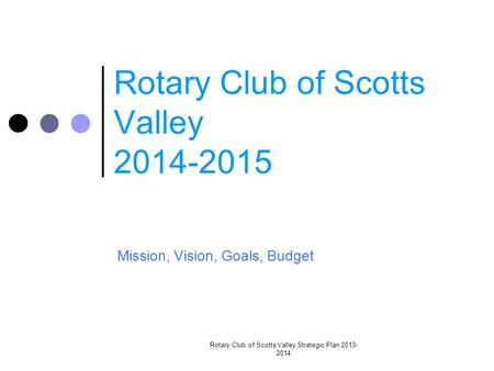 Rotary Club of Scotts Valley 2014-2015 Mission, Vision, Goals, Budget Rotary Club of Scotts Valley Strategic Plan 2013- 2014.