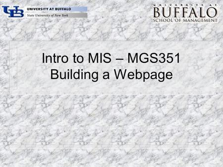 Intro to MIS – MGS351 Building a Webpage. Chapter Overview m The World Wide Web – Web servers, Web browsers and Web pages m HTML Introduction m Using.