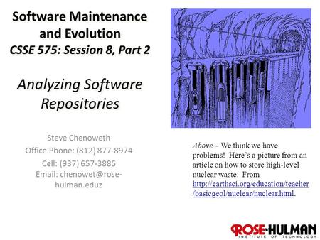 1 Software Maintenance and Evolution CSSE 575: Session 8, Part 2 Analyzing Software Repositories Steve Chenoweth Office Phone: (812) 877-8974 Cell: (937)