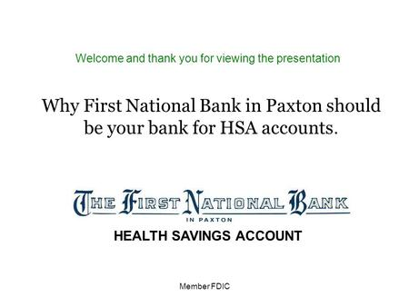 Member FDIC Welcome and thank you for viewing the presentation Why First National Bank in Paxton should be your bank for HSA accounts. HEALTH SAVINGS ACCOUNT.