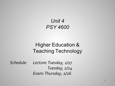 Higher Education & Teaching Technology Unit 4 PSY 4600 Schedule: Lecture: Tuesday, 2/17 Tuesday, 2/24 Exam: Thursday, 2/26 1.