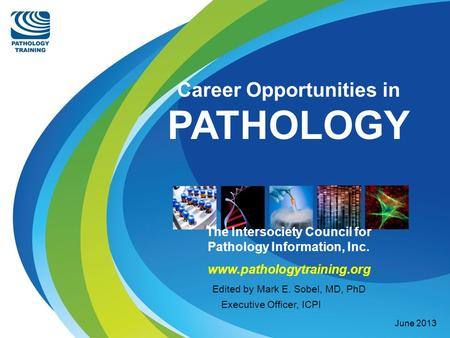 Career Opportunities in PATHOLOGY The Intersociety Council for Pathology Information, Inc. www.pathologytraining.org Edited by Mark E. Sobel, MD, PhD Executive.