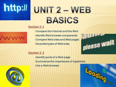 Section 2.1 Compare the Internet and the Web Identify Web browser components Compare Web sites and Web pages Describe types of Web sites Section 2.2 Identify.
