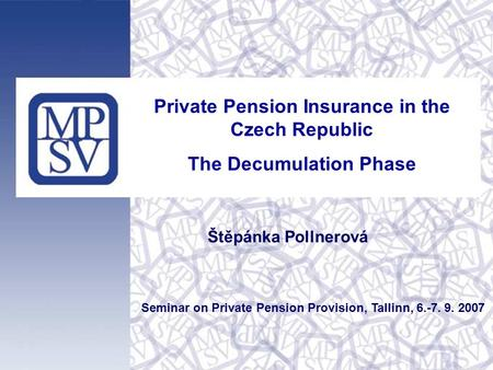 Private Pension Insurance in the Czech Republic The Decumulation Phase Seminar on Private Pension Provision, Tallinn, 6.-7. 9. 2007 Štěpánka Pollnerová.