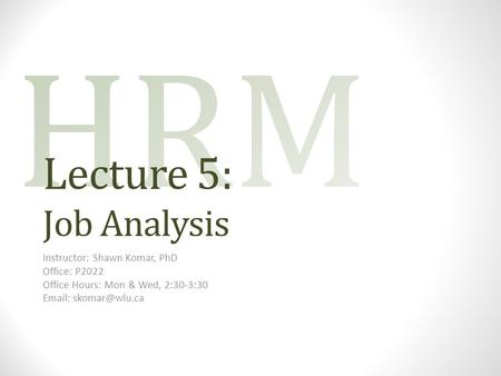 Lecture 5: Job Analysis Instructor: Shawn Komar, PhD Office: P2022 Office Hours: Mon & Wed, 2:30-3:30