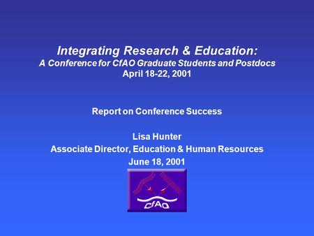 Integrating Research & Education: A Conference for CfAO Graduate Students and Postdocs April 18-22, 2001 Report on Conference Success Lisa Hunter Associate.