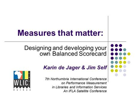 Measures that matter: Designing and developing your own Balanced Scorecard Karin de Jager & Jim Self 7th Northumbria International Conference on Performance.