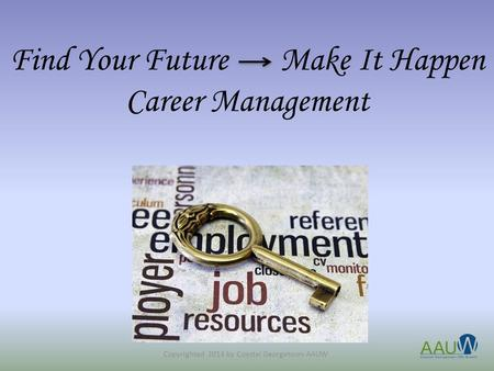 Find Your Future Make It Happen Career Management Copyrighted 2014 by Coastal Georgetown AAUW.