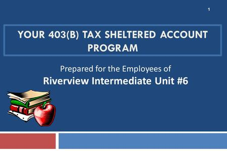 YOUR 403(B) TAX SHELTERED ACCOUNT PROGRAM 1 Prepared for the Employees of Riverview Intermediate Unit #6.
