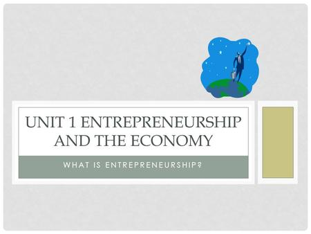 WHAT IS ENTREPRENEURSHIP? UNIT 1 ENTREPRENEURSHIP AND THE ECONOMY.