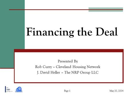 Financing the Deal Presented By Rob Curry – Cleveland Housing Network J. David Heller – The NRP Group LLC May 20, 2004Page 1.