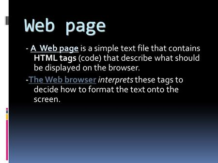 Web page - A Web page is a simple text file that contains HTML tags (code) that describe what should be displayed on the browser. -The Web browser interprets.