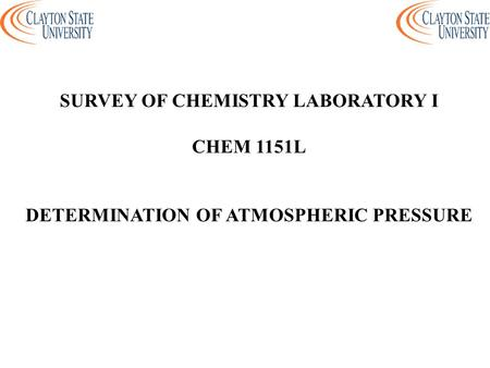 SURVEY OF CHEMISTRY LABORATORY I CHEM 1151L DETERMINATION OF ATMOSPHERIC PRESSURE.