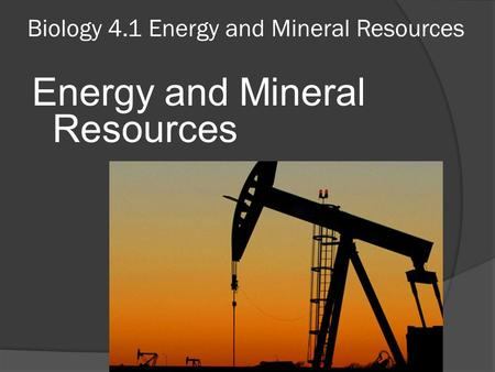 Biology 4.1 Energy and Mineral Resources Energy and Mineral Resources.