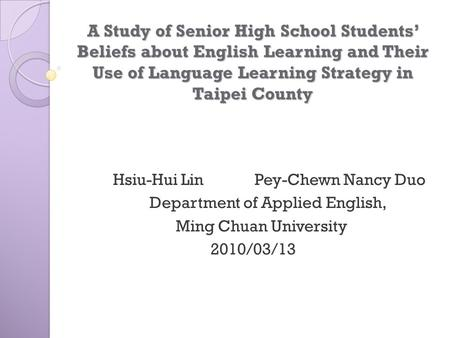 A Study of Senior High School Students' Beliefs about English Learning and Their Use of Language Learning Strategy in Taipei County Hsiu-Hui Lin.